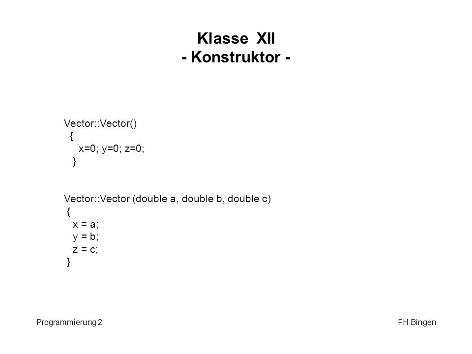 Klasse XII - Konstruktor - Programmierung 2 FH Bingen Vector::Vector() { x=0; y=0; z=0; } Vector::Vector (double a, double b, double c) { x = a; y = b