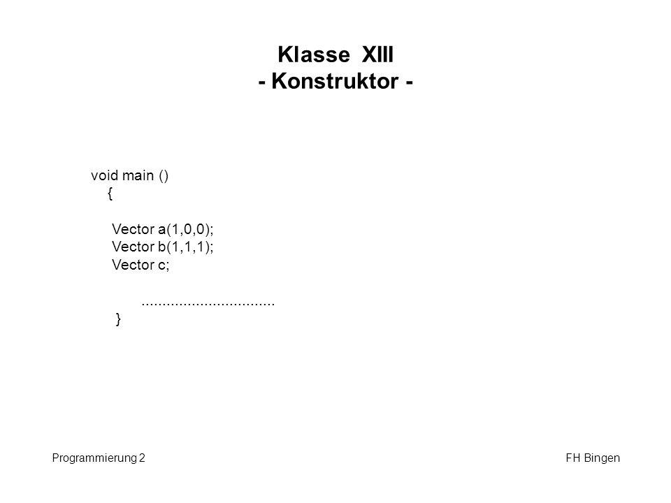 Klasse XIII - Konstruktor - Programmierung 2 FH Bingen void main () { Vector a(1,0,0); Vector b(1,1,1); Vector c;................................ }