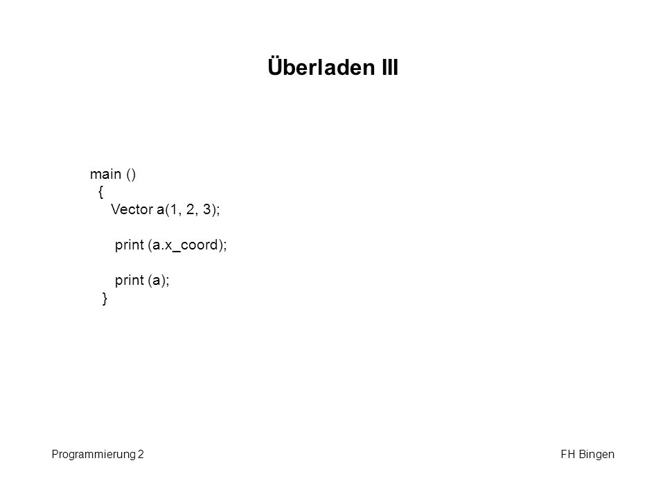 Überladen III Programmierung 2 FH Bingen main () { Vector a(1, 2, 3); print (a.x_coord); print (a); }