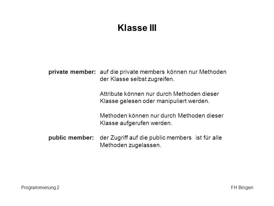 Klasse III Programmierung 2 FH Bingen private member:auf die private members können nur Methoden der Klasse selbst zugreifen. Attribute können nur dur