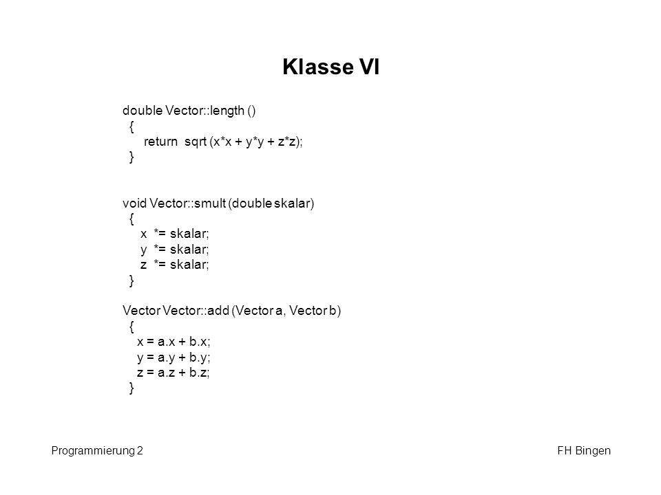 Klasse VI Programmierung 2 FH Bingen double Vector::length () { return sqrt (x*x + y*y + z*z); } void Vector::smult (double skalar) { x *= skalar; y *