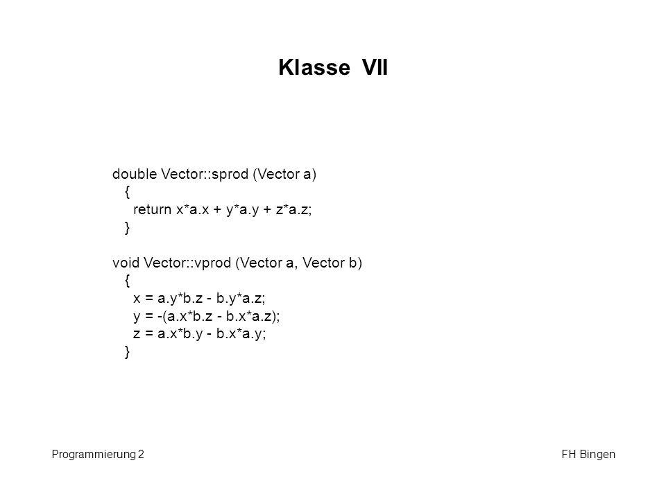 Klasse VII Programmierung 2 FH Bingen double Vector::sprod (Vector a) { return x*a.x + y*a.y + z*a.z; } void Vector::vprod (Vector a, Vector b) { x =