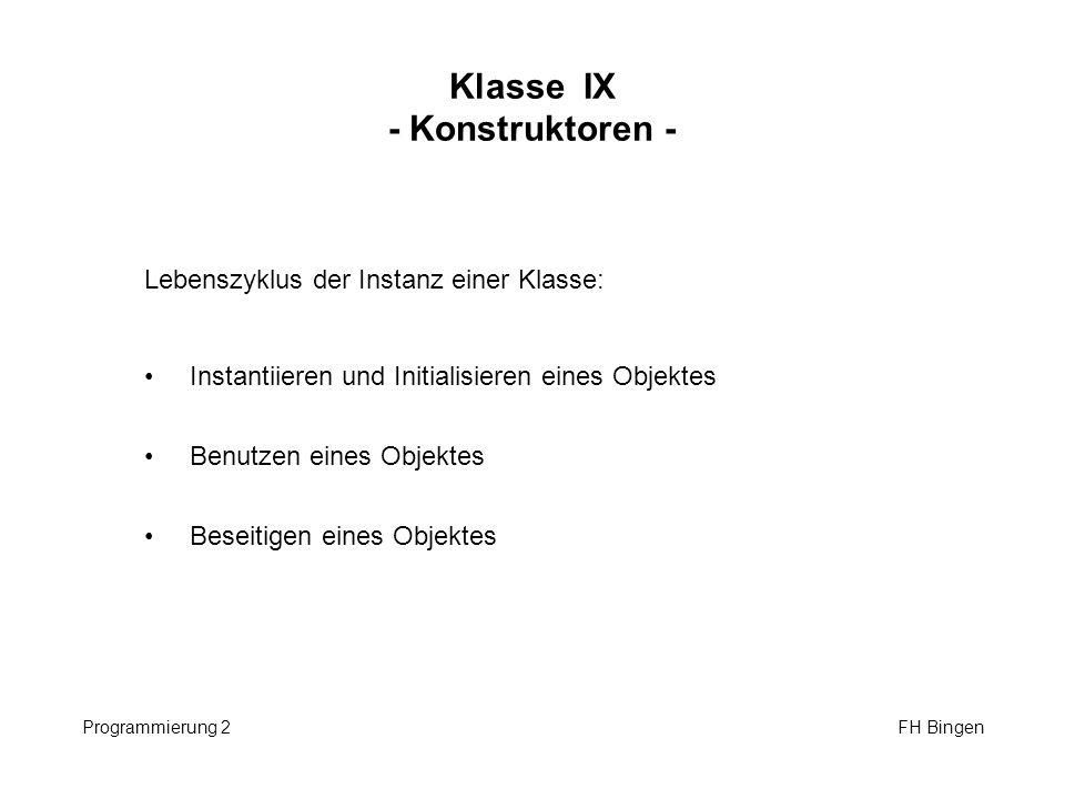 Klasse IX - Konstruktoren - Programmierung 2 FH Bingen Lebenszyklus der Instanz einer Klasse: Instantiieren und Initialisieren eines Objektes Benutzen