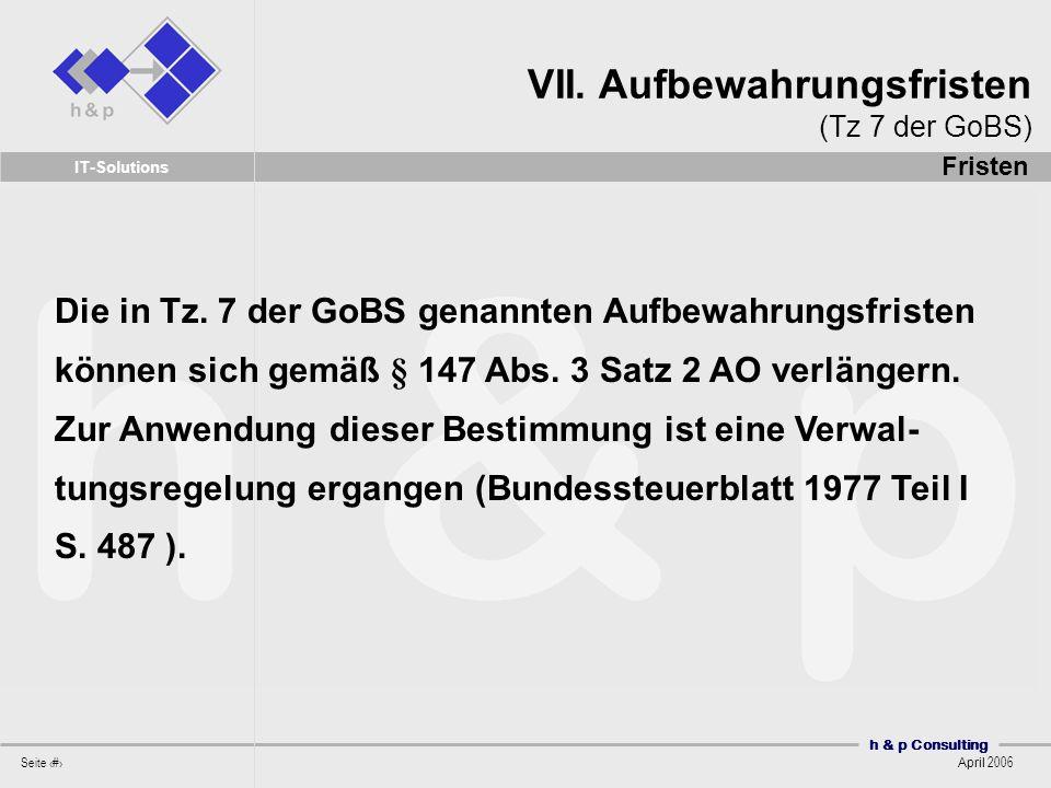 h & p Consulting Seite 24 April 2006 IT-Solutions Die in Tz. 7 der GoBS genannten Aufbewahrungsfristen können sich gemäß § 147 Abs. 3 Satz 2 AO verlän