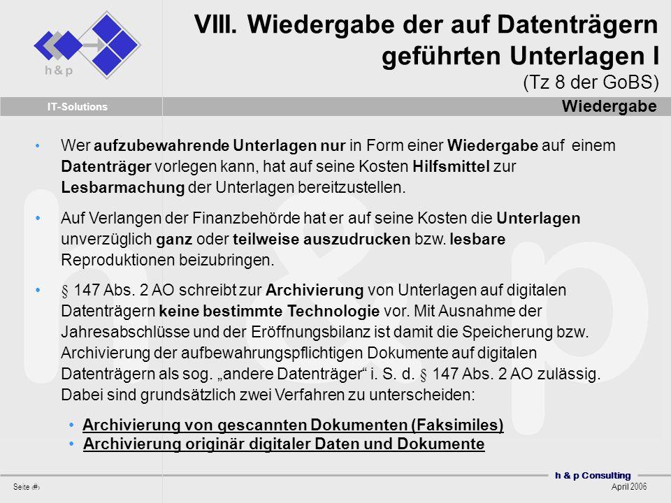 h & p Consulting Seite 25 April 2006 IT-Solutions Wer aufzubewahrende Unterlagen nur in Form einer Wiedergabe auf einem Datenträger vorlegen kann, hat auf seine Kosten Hilfsmittel zur Lesbarmachung der Unterlagen bereitzustellen.
