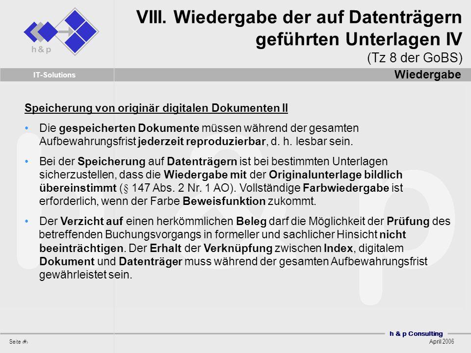 h & p Consulting Seite 28 April 2006 IT-Solutions Speicherung von originär digitalen Dokumenten II Die gespeicherten Dokumente müssen während der gesamten Aufbewahrungsfrist jederzeit reproduzierbar, d.