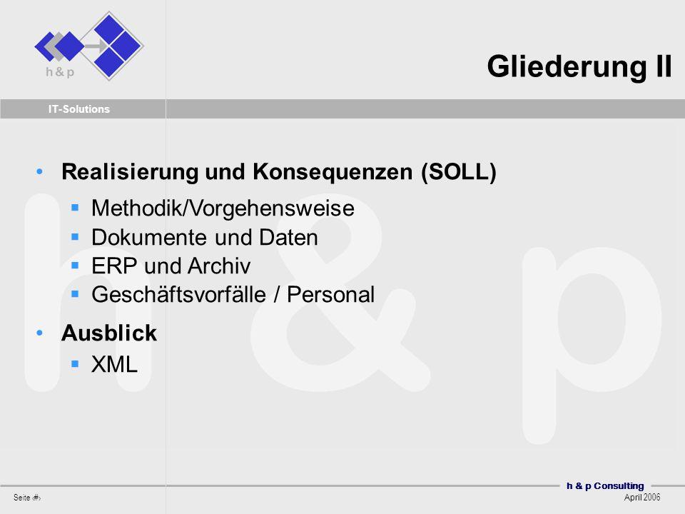 h & p Consulting Seite 3 April 2006 IT-Solutions Gliederung II Realisierung und Konsequenzen (SOLL) Methodik/Vorgehensweise Dokumente und Daten ERP un