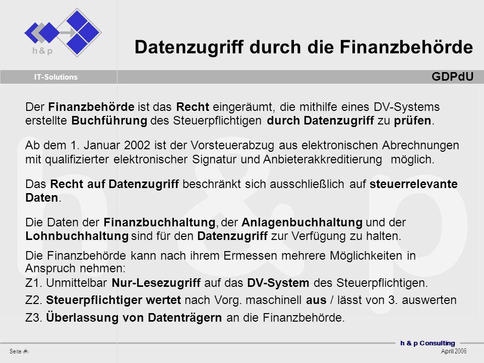 h & p Consulting Seite 30 April 2006 IT-Solutions Der Finanzbehörde ist das Recht eingeräumt, die mithilfe eines DV-Systems erstellte Buchführung des Steuerpflichtigen durch Datenzugriff zu prüfen.