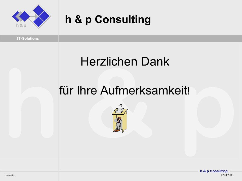 h & p Consulting Seite 55 April 2006 IT-Solutions h & p Consulting Herzlichen Dank für Ihre Aufmerksamkeit !