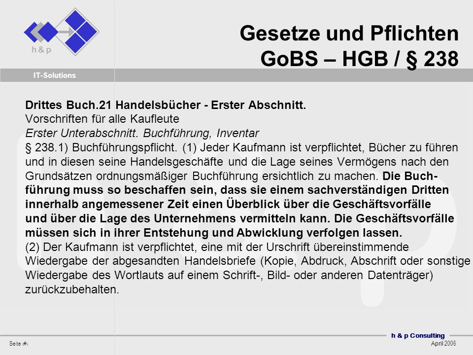 h & p Consulting Seite 37 April 2006 IT-Solutions Geschäfts- vorfall Dokumente Belege Akteure MA/System Aktion (Rolle) Systeme BW/DM/A Stammdaten Journale Konten Richtlinien, Kontrollen, Anweisungen und Systemereignisse (Bereitstellung u.