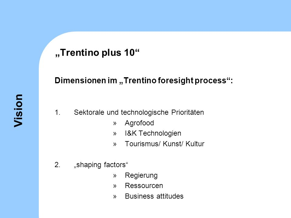 Trentino plus 10 Dimensionen im Trentino foresight process: 1.Sektorale und technologische Prioritäten »Agrofood »I&K Technologien »Tourismus/ Kunst/