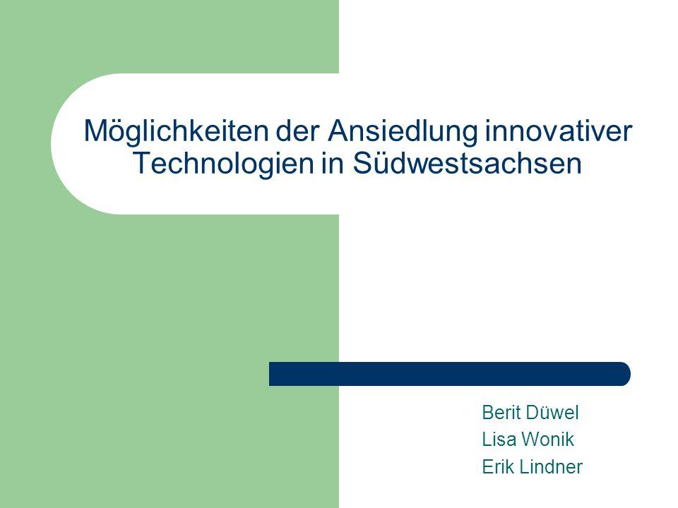 Möglichkeiten der Ansiedlung innovativer Technologien in Südwestsachsen Berit Düwel Lisa Wonik Erik Lindner