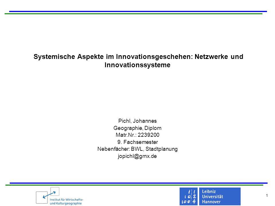 Systemische Aspekte im Innovationsgeschehen: Netzwerke und Innovationssysteme 12 2 Innovationsnetzwerke Gründe für die Entstehung von Innovationsnetzwerke: Reduzierung von Technik- und Marktunsicherheiten Erwerb komplementärer technischer Kompetenzen, die zur Beherrschung neuer Technologien erforderlich sind Realisierung zusätzlicher Gewinne, welche sich aus Zusammenfügen der komplementären Kompetenzen/Fähigkeiten mit dem Ziel der Differenzierung gegen- über Wettbewerbern ergeben Ausweitung der Ressourcen- und Wissensbasis Mehrstufigkeit von Netzwerkverflechtungen (Teilnahme an mehreren Netzwerken)
