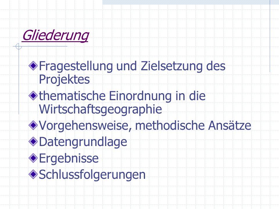 Gliederung Fragestellung und Zielsetzung des Projektes thematische Einordnung in die Wirtschaftsgeographie Vorgehensweise, methodische Ansätze Datengr