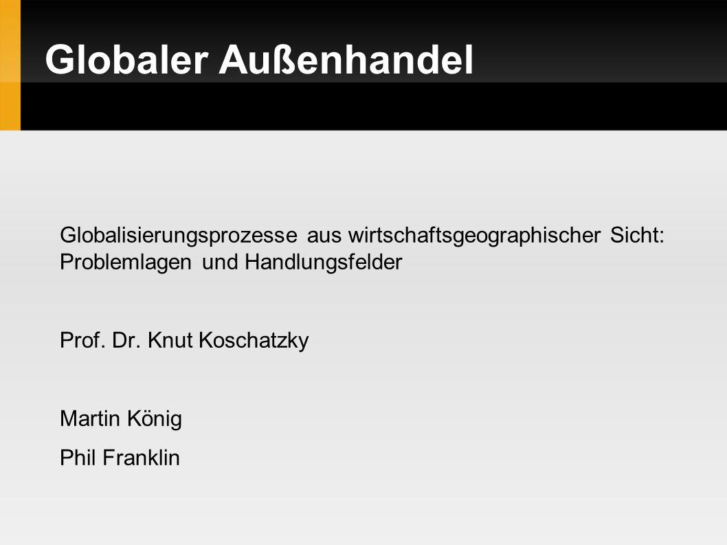 Globaler Außenhandel Globalisierungsprozesse aus wirtschaftsgeographischer Sicht: Problemlagen und Handlungsfelder Prof. Dr. Knut Koschatzky Martin Kö
