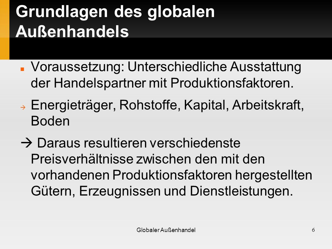Grundlagen des globalen Außenhandels Voraussetzung: Unterschiedliche Ausstattung der Handelspartner mit Produktionsfaktoren. Energieträger, Rohstoffe,