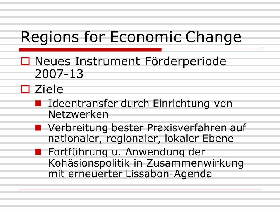 Regions for Economic Change Finanzvolumen 375 Mio Arbeitet über bestehende Programme: Interregionale Kooperation Urban Development Netzwerkprogramme Neuer Ansatz: Vorschläge Entwicklungsthemen durch Kommission Freiwillige Netzwerke teilnehmender Mitgliedsstaaten/ Regionen wählen Thema