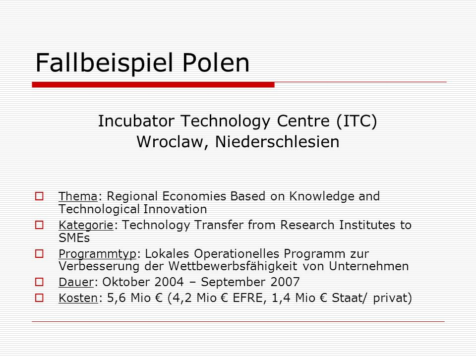 Fallbeispiel Polen Incubator Technology Centre (ITC) Wroclaw, Niederschlesien Thema : Regional Economies Based on Knowledge and Technological Innovati