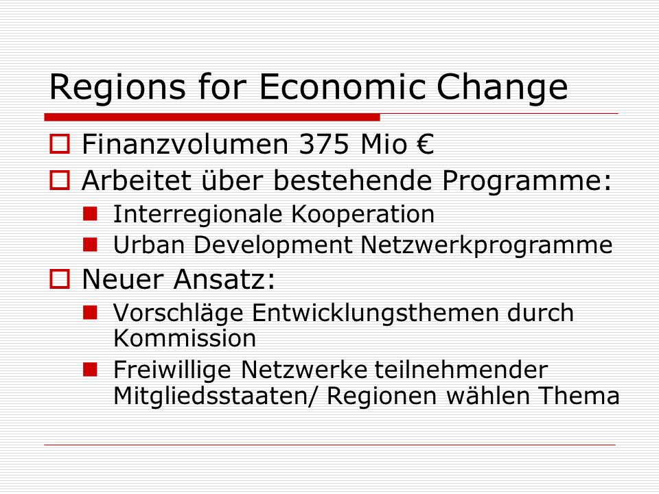 Regions for Economic Change Finanzvolumen 375 Mio Arbeitet über bestehende Programme: Interregionale Kooperation Urban Development Netzwerkprogramme N