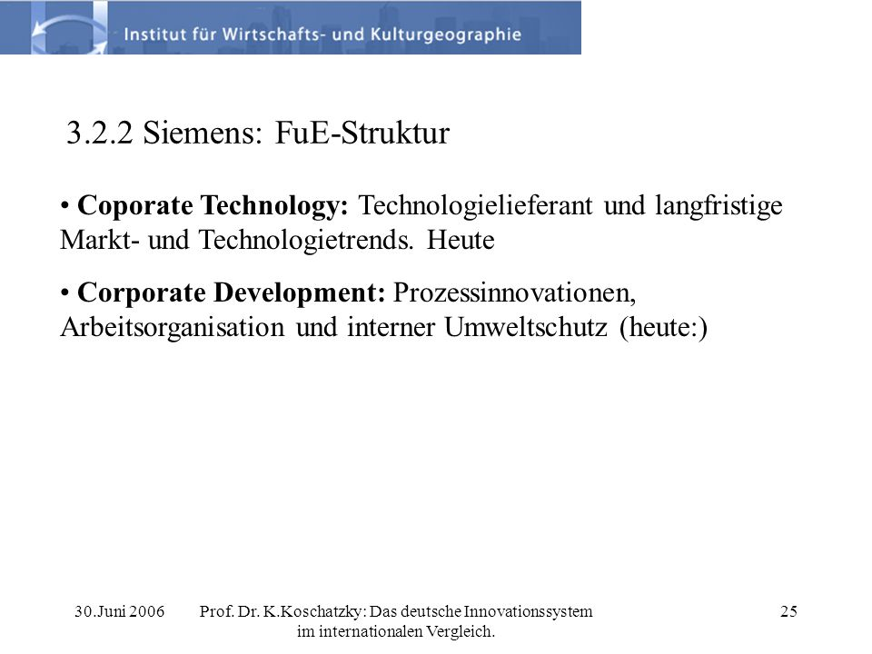 30.Juni 2006Prof. Dr. K.Koschatzky: Das deutsche Innovationssystem im internationalen Vergleich. 25 3.2.2 Siemens: FuE-Struktur Coporate Technology: T
