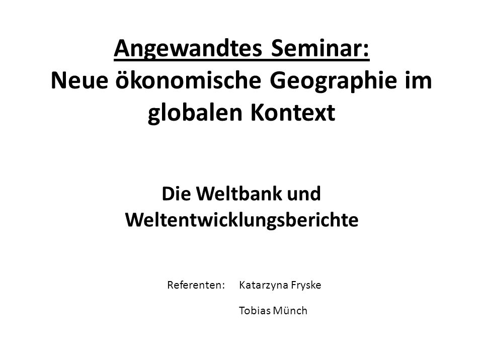 Angewandtes Seminar: Neue ökonomische Geographie im globalen Kontext Die Weltbank und Weltentwicklungsberichte Tobias Münch Katarzyna FryskeReferenten