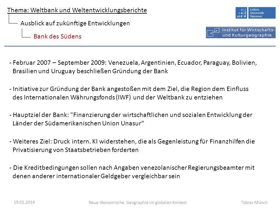 Thema: Weltbank und Weltentwicklungsberichte Neue ökonomische Geographie im globalen Kontext 19.01.2014 Tobias Münch Bank des Südens Ausblick auf zukü