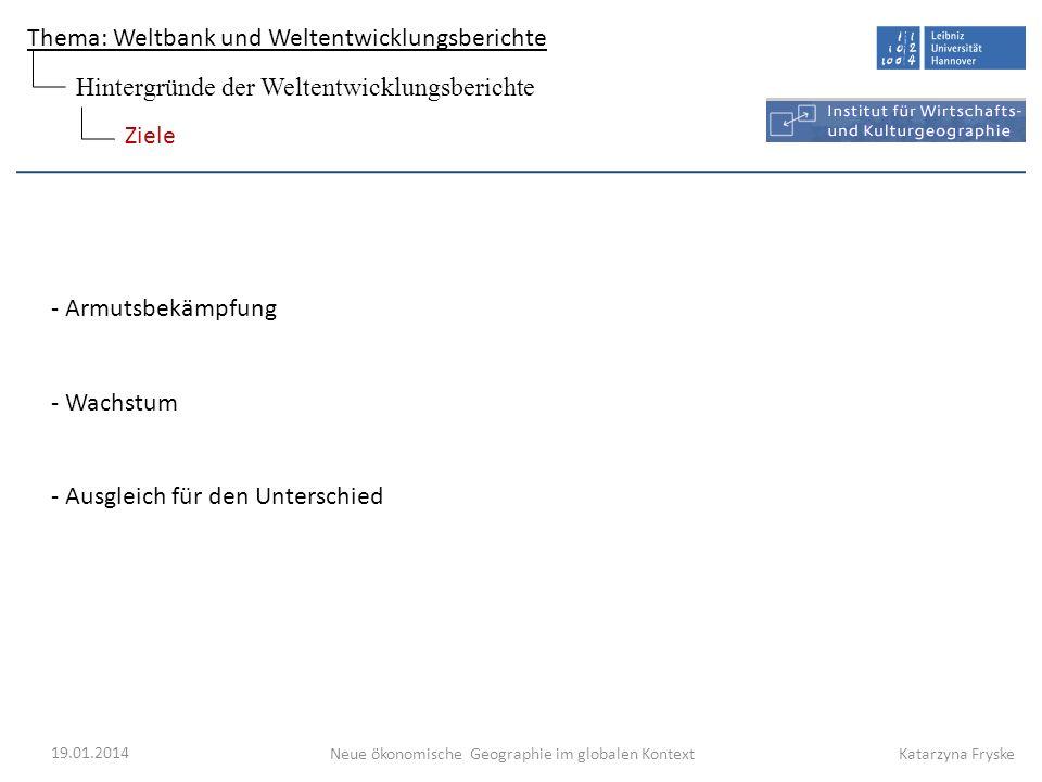Thema: Weltbank und Weltentwicklungsberichte Neue ökonomische Geographie im globalen Kontext 19.01.2014 Katarzyna Fryske - Armutsbekämpfung - Wachstum