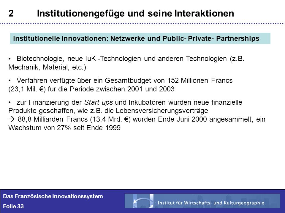 33 2Institutionengefüge und seine Interaktionen Das Französische Innovationssystem Folie 33 Institutionelle Innovationen: Netzwerke und Public- Privat