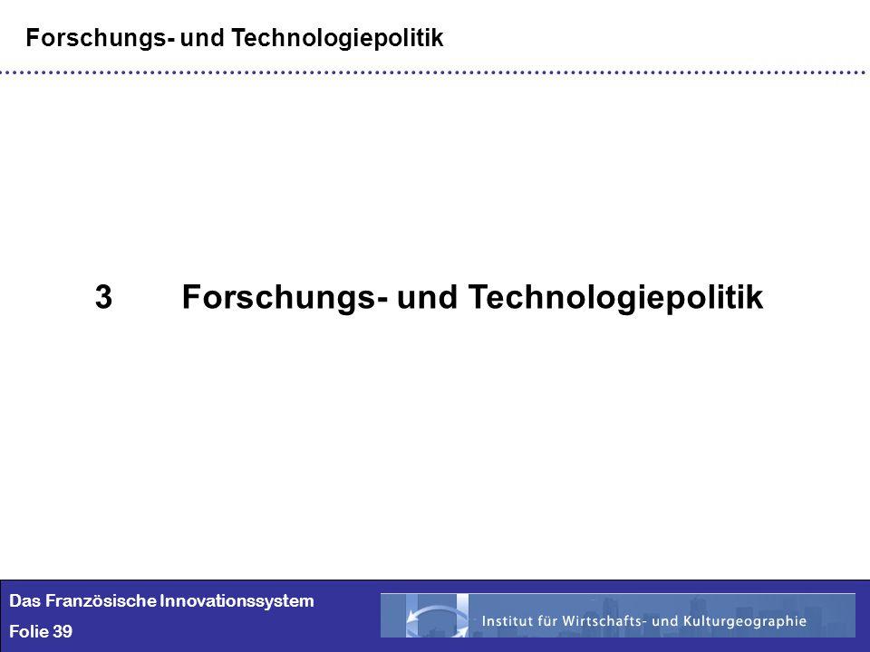 39 Das Französische Innovationssystem Folie 39 Forschungs- und Technologiepolitik 3Forschungs- und Technologiepolitik