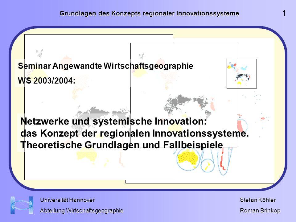 Grundlagen des Konzepts regionaler Innovationssysteme Stefan Köhler Roman Brinkop Universität Hannover Abteilung Wirtschaftsgeographie Es wäre utopisch anzunehmen, dass regionale Innovation sich nur von einer regionalpolitischen Ebene aus beeinflussen lässt.