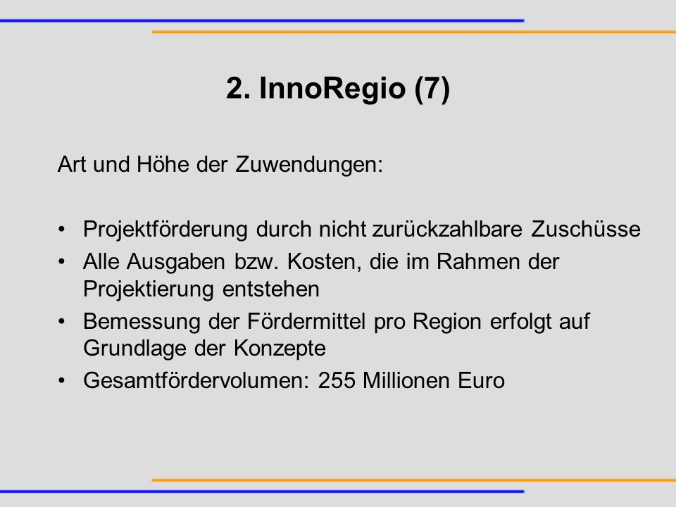 2. InnoRegio (7) Art und Höhe der Zuwendungen: Projektförderung durch nicht zurückzahlbare Zuschüsse Alle Ausgaben bzw. Kosten, die im Rahmen der Proj