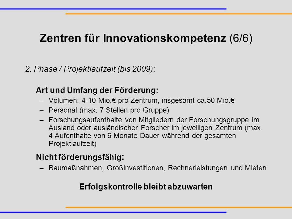 Zentren für Innovationskompetenz (6/6) 2. Phase / Projektlaufzeit (bis 2009): Art und Umfang der Förderung: –Volumen: 4-10 Mio. pro Zentrum, insgesamt