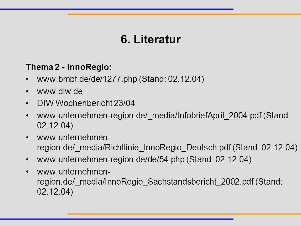 6. Literatur Thema 2 - InnoRegio: www.bmbf.de/de/1277.php (Stand: 02.12.04) www.diw.de DIW Wochenbericht 23/04 www.unternehmen-region.de/_media/Infobr