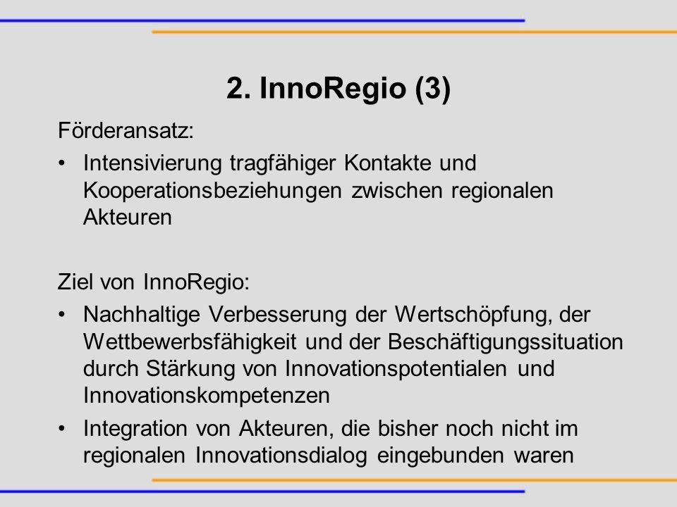 2. InnoRegio (3) Förderansatz: Intensivierung tragfähiger Kontakte und Kooperationsbeziehungen zwischen regionalen Akteuren Ziel von InnoRegio: Nachha