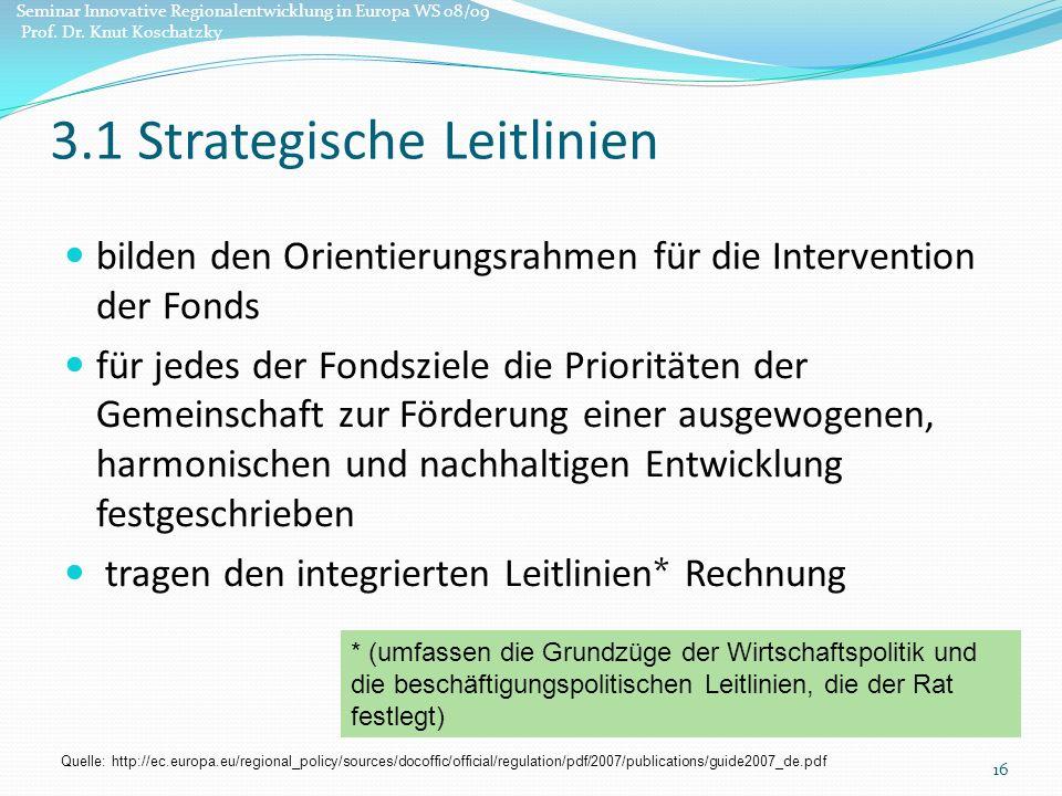 bilden den Orientierungsrahmen für die Intervention der Fonds für jedes der Fondsziele die Prioritäten der Gemeinschaft zur Förderung einer ausgewogenen, harmonischen und nachhaltigen Entwicklung festgeschrieben tragen den integrierten Leitlinien* Rechnung 16 * (umfassen die Grundzüge der Wirtschaftspolitik und die beschäftigungspolitischen Leitlinien, die der Rat festlegt) 3.1 Strategische Leitlinien Quelle: http://ec.europa.eu/regional_policy/sources/docoffic/official/regulation/pdf/2007/publications/guide2007_de.pdf Seminar Innovative Regionalentwicklung in Europa WS 08/09 Prof.