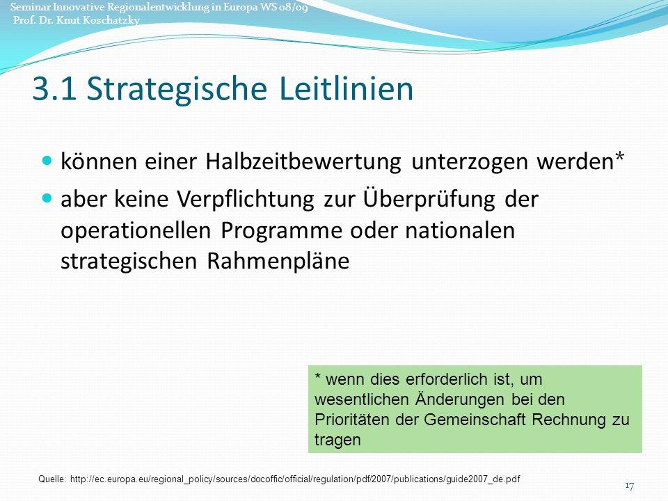 können einer Halbzeitbewertung unterzogen werden* aber keine Verpflichtung zur Überprüfung der operationellen Programme oder nationalen strategischen Rahmenpläne 17 * wenn dies erforderlich ist, um wesentlichen Änderungen bei den Prioritäten der Gemeinschaft Rechnung zu tragen 3.1 Strategische Leitlinien Quelle: http://ec.europa.eu/regional_policy/sources/docoffic/official/regulation/pdf/2007/publications/guide2007_de.pdf Seminar Innovative Regionalentwicklung in Europa WS 08/09 Prof.