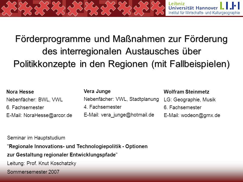 Institut für Wirtschafts- und Kulturgeographie Förderprogramme und Maßnahmen zur Förderung des interregionalen Austausches über Politikkonzepte in den Regionen (mit Fallbeispielen) Nora Hesse Nebenfächer: BWL, VWL 6.