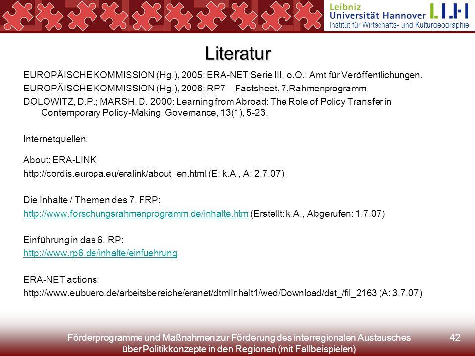 Institut für Wirtschafts- und Kulturgeographie Förderprogramme und Maßnahmen zur Förderung des interregionalen Austausches über Politikkonzepte in den Regionen (mit Fallbeispielen) 42 Literatur EUROPÄISCHE KOMMISSION (Hg.), 2005: ERA-NET Serie III.