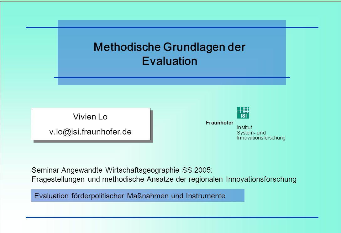 1 Vivien Lo – Evaluation förderpolitischer Maßnahmen Fraunhofer ISI Institut System- und Innovationsforschung Methodische Grundlagen der Evaluation Vi