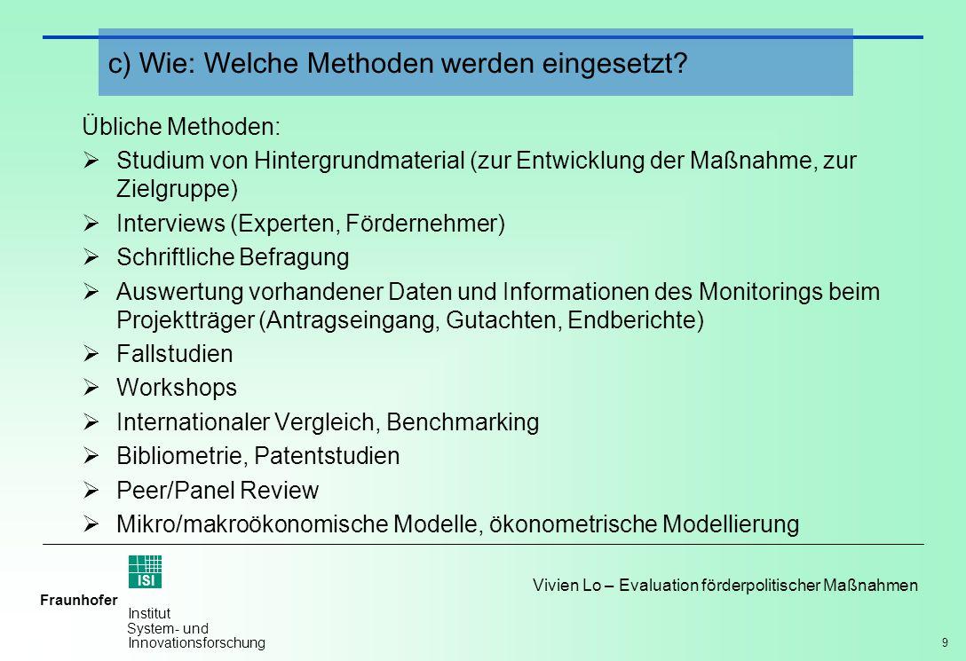 9 Vivien Lo – Evaluation förderpolitischer Maßnahmen Fraunhofer ISI Institut System- und Innovationsforschung Übliche Methoden: Studium von Hintergrun