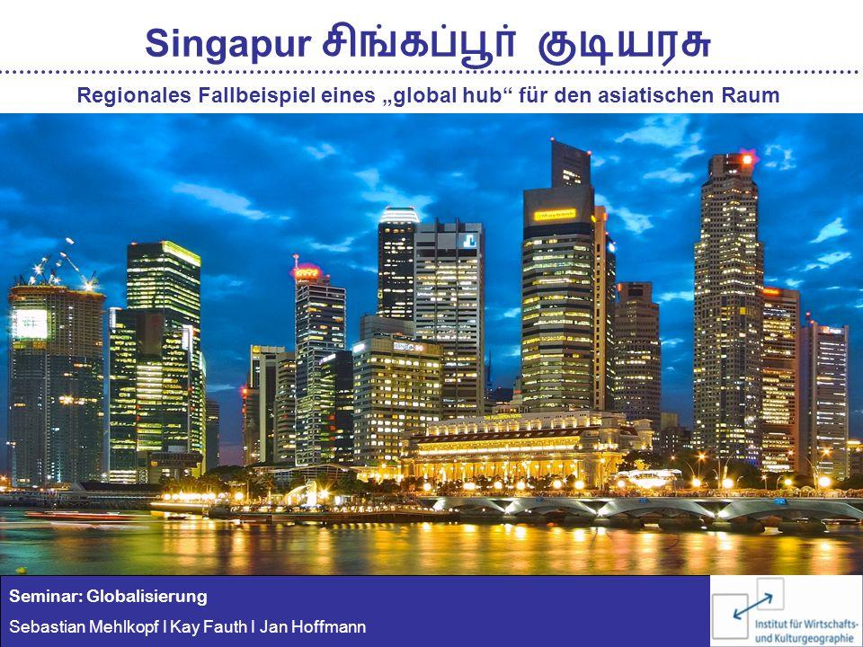 Seminar: Globalisierung Sebastian Mehlkopf I Kay Fauth I Jan Hoffmann Singapur Regionales Fallbeispiel eines global hub für den asiatischen Raum