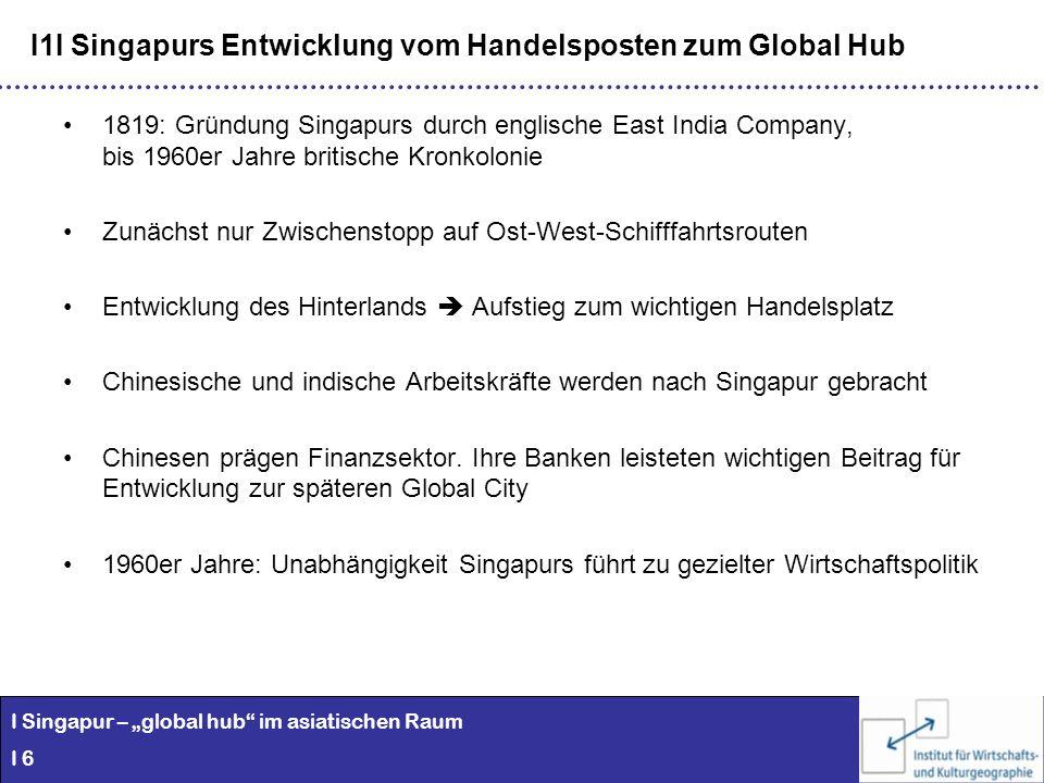 I Singapur – global hub im asiatischen Raum I 6 I1I Singapurs Entwicklung vom Handelsposten zum Global Hub 1819: Gründung Singapurs durch englische Ea