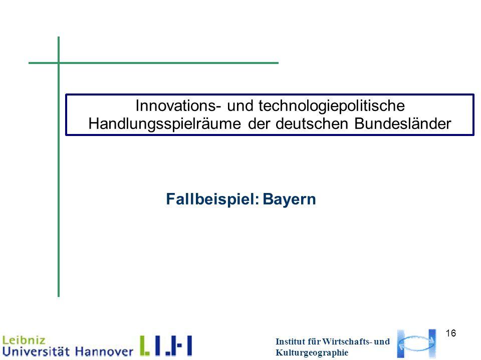 16 Institut für Wirtschafts- und Kulturgeographie Fallbeispiel: Bayern Innovations- und technologiepolitische Handlungsspielräume der deutschen Bundesländer
