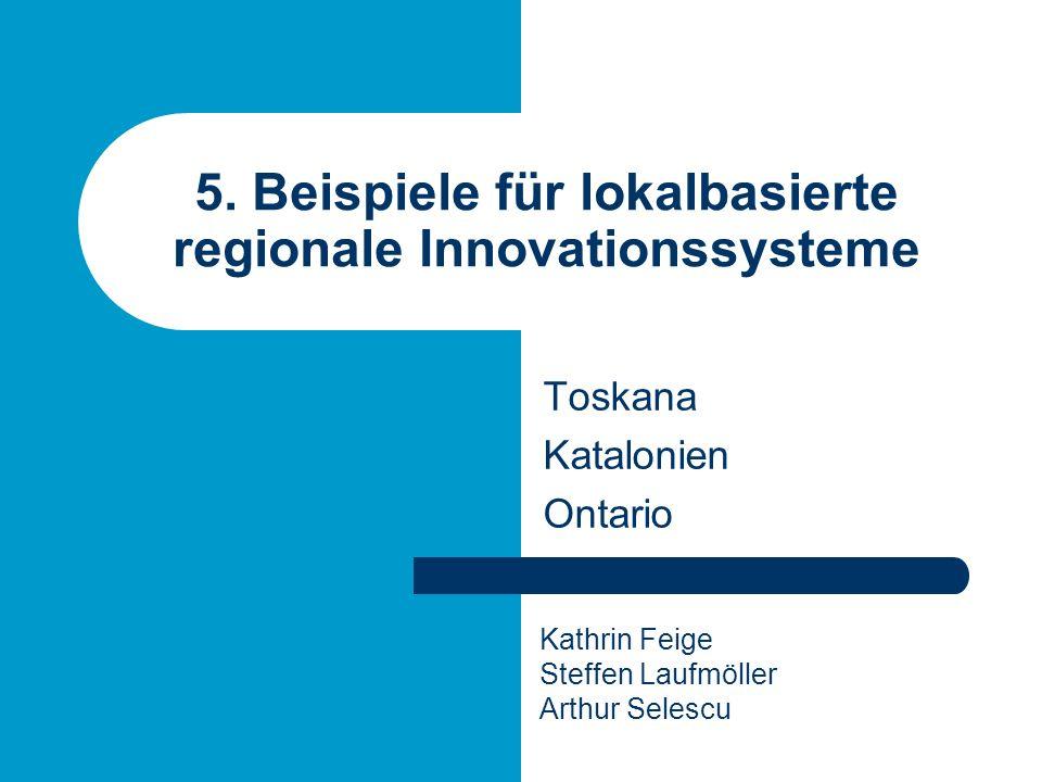 5. Beispiele für lokalbasierte regionale Innovationssysteme Toskana Katalonien Ontario Kathrin Feige Steffen Laufmöller Arthur Selescu