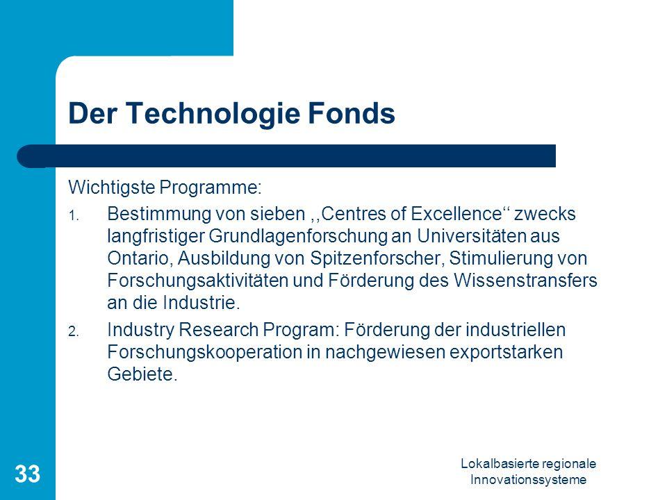 Lokalbasierte regionale Innovationssysteme 33 Der Technologie Fonds Wichtigste Programme: 1. Bestimmung von sieben,,Centres of Excellence zwecks langf