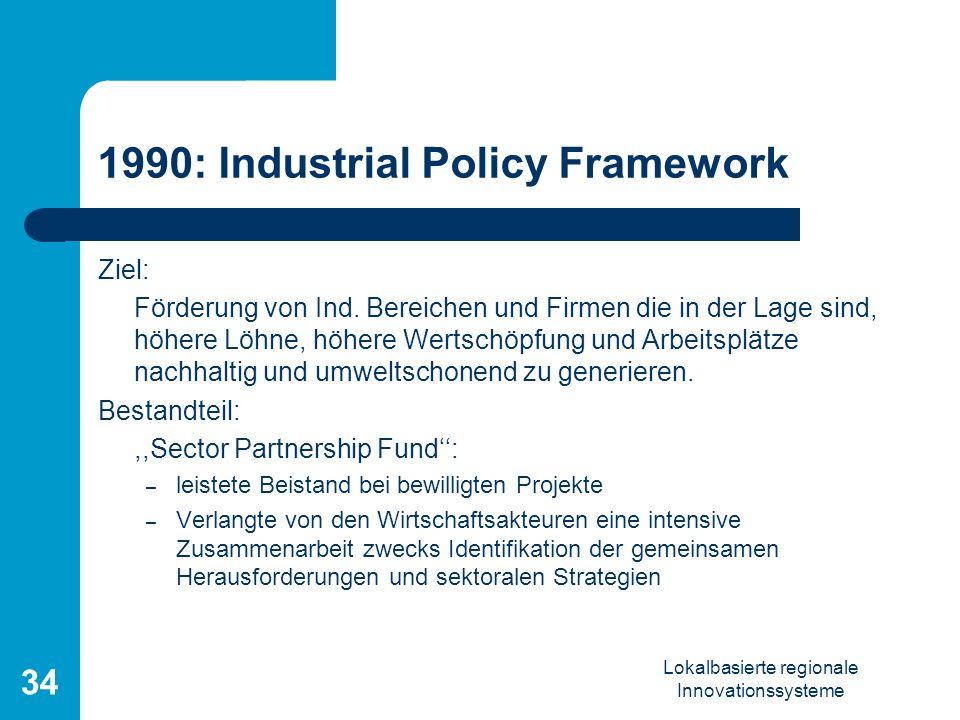 Lokalbasierte regionale Innovationssysteme 34 1990: Industrial Policy Framework Ziel: Förderung von Ind. Bereichen und Firmen die in der Lage sind, hö