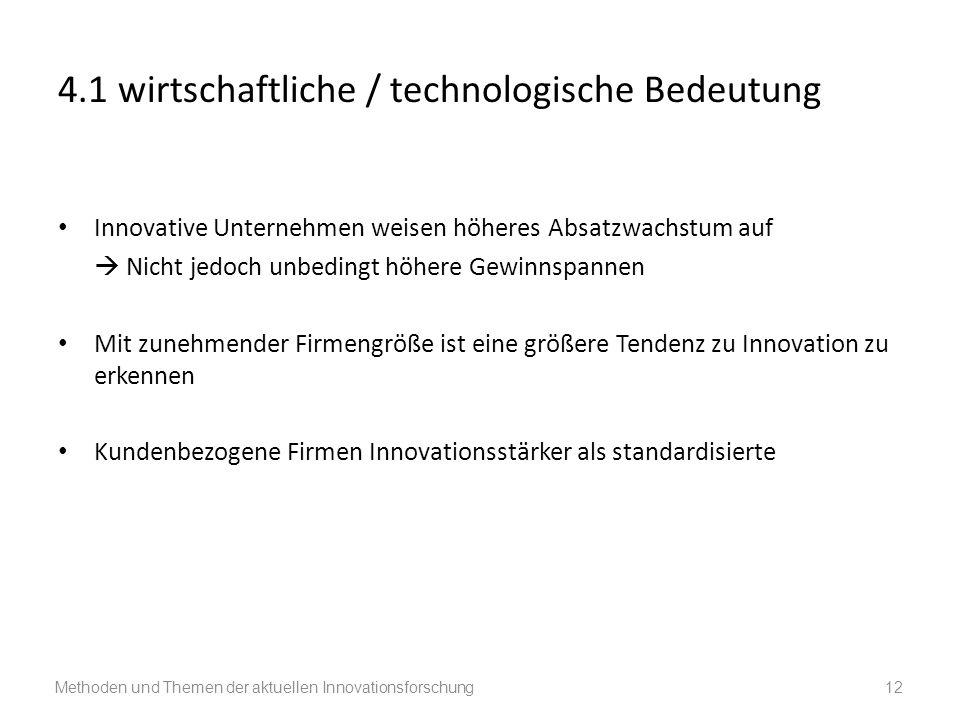 4.1 wirtschaftliche / technologische Bedeutung Innovative Unternehmen weisen höheres Absatzwachstum auf Nicht jedoch unbedingt höhere Gewinnspannen Mit zunehmender Firmengröße ist eine größere Tendenz zu Innovation zu erkennen Kundenbezogene Firmen Innovationsstärker als standardisierte Methoden und Themen der aktuellen Innovationsforschung 12