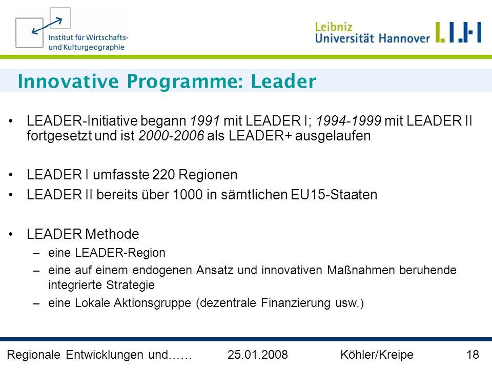 Regionale Entwicklungen und…… 25.01.2008 Köhler/Kreipe 18 Innovative Programme: Leader LEADER-Initiative begann 1991 mit LEADER I; 1994-1999 mit LEADE