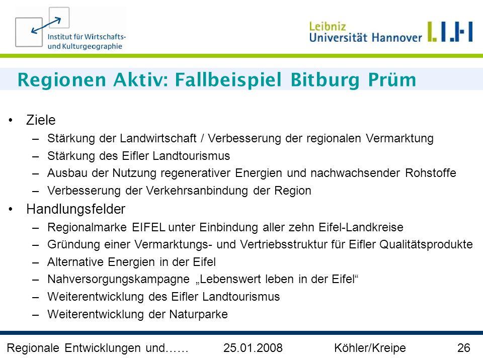Regionale Entwicklungen und…… 25.01.2008 Köhler/Kreipe 26 Regionen Aktiv: Fallbeispiel Bitburg Prüm Ziele –Stärkung der Landwirtschaft / Verbesserung