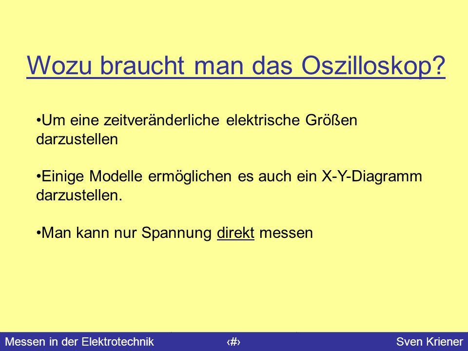 Messen in der Elektrotechnik#Sven Kriener Wozu braucht man das Oszilloskop? Um eine zeitveränderliche elektrische Größen darzustellen Einige Modelle e